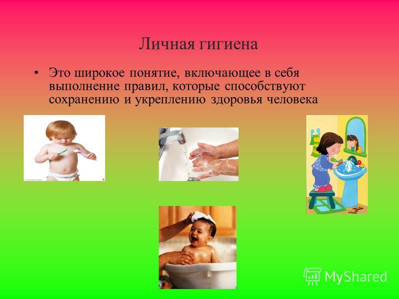 Личная гигиена Это широкое понятие, включающее в себя выполнение правил, которые способствуют сохранению и укреплению здоровья человека