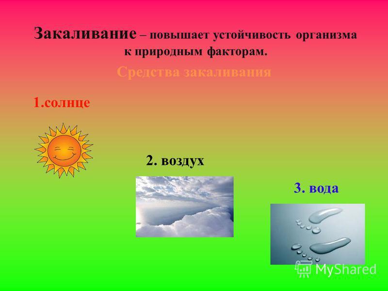 Закаливание – повышает устойчивость организма к природным факторам. Средства закаливания 1. солнце 2. воздух 3. вода