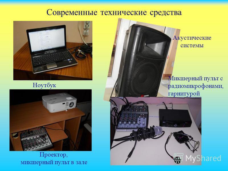 Современные технические средства Ноутбук Проектор, микшерный пульт в зале Акустические системы Микшерный пульт с радиомикрофонами, гарнитурой