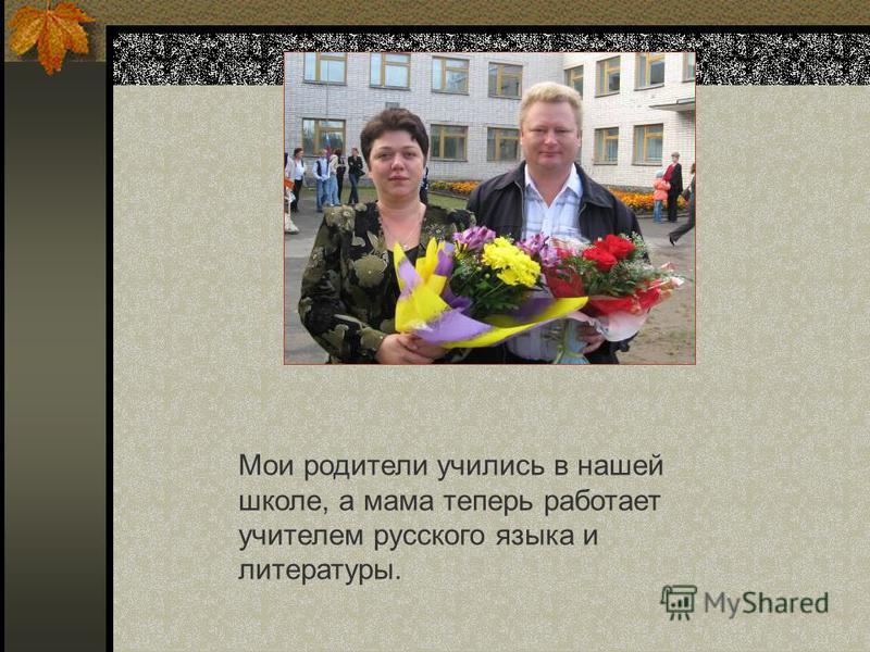 Мои родители учились в нашей школе, а мама теперь работает учителем русского языка и литературы.