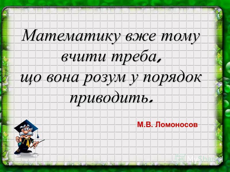 Математику вже тому вчити треба, що вона розум у порядок приводить. М.В. Ломоносов