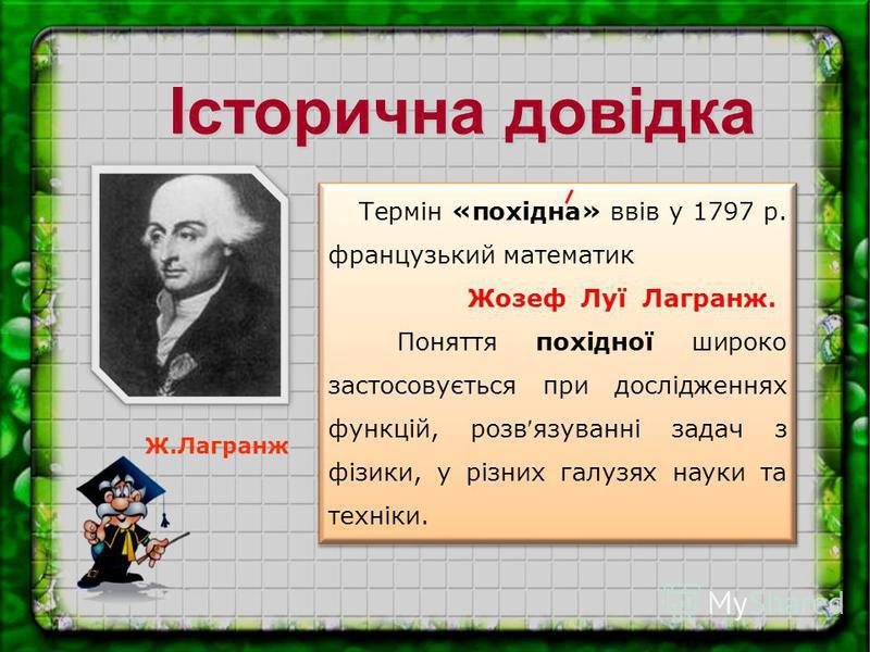 Ж.Лагранж Термін «похідна» ввів у 1797 р. французький математик Жозеф Луї Лагранж. Поняття похідної широко застосовується при дослідженнях функцій, розв язуванні задач з фізики, у різних галузях науки та техніки. Термін «похідна» ввів у 1797 р. франц