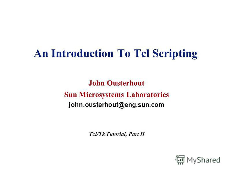An Introduction To Tcl Scripting John Ousterhout Sun Microsystems Laboratories john.ousterhout@eng.sun.com Tcl/Tk Tutorial, Part II