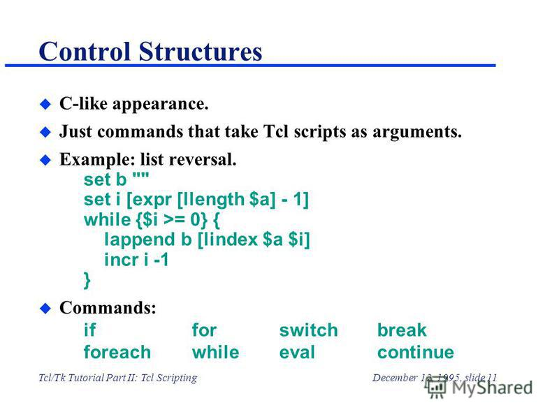 Tcl/Tk Tutorial Part II: Tcl ScriptingDecember 12, 1995, slide 11 Control Structures u C-like appearance. u Just commands that take Tcl scripts as arguments. u Example: list reversal. set b