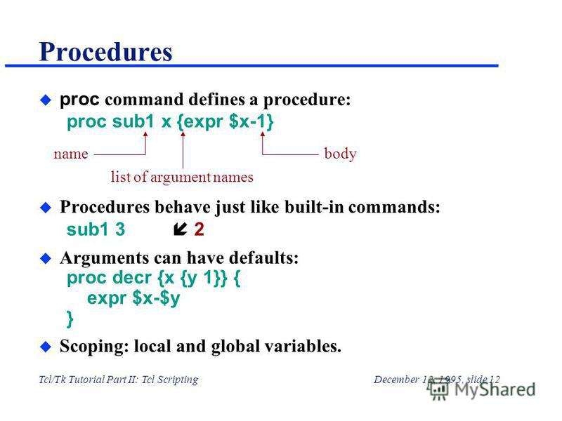 Tcl/Tk Tutorial Part II: Tcl ScriptingDecember 12, 1995, slide 12 Procedures proc command defines a procedure: proc sub1 x {expr $x-1} u Procedures behave just like built-in commands: sub1 3н 2 u Arguments can have defaults: proc decr {x {y 1}} { exp