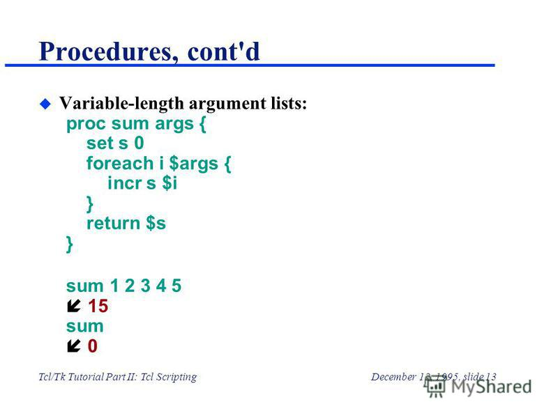 Tcl/Tk Tutorial Part II: Tcl ScriptingDecember 12, 1995, slide 13 Procedures, cont'd u Variable-length argument lists: proc sum args { set s 0 foreach i $args { incr s $i } return $s } sum 1 2 3 4 5 н 15 sum н 0
