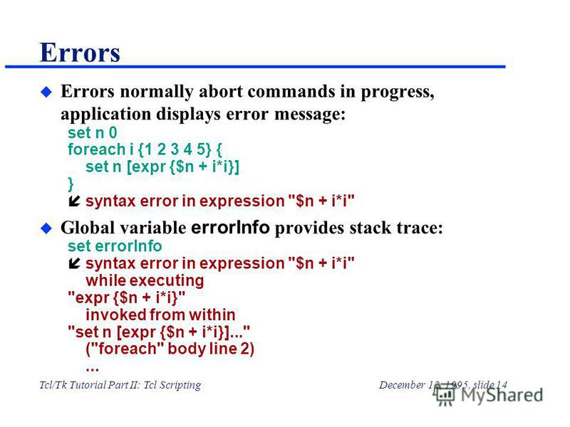 Tcl/Tk Tutorial Part II: Tcl ScriptingDecember 12, 1995, slide 14 Errors u Errors normally abort commands in progress, application displays error message: set n 0 foreach i {1 2 3 4 5} { set n [expr {$n + i*i}] } н syntax error in expression