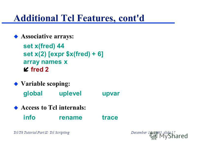 Tcl/Tk Tutorial Part II: Tcl ScriptingDecember 12, 1995, slide 17 Additional Tcl Features, cont'd u Associative arrays: set x(fred) 44 set x(2) [expr $x(fred) + 6] array names x н fred 2 u Variable scoping: globaluplevelupvar u Access to Tcl internal
