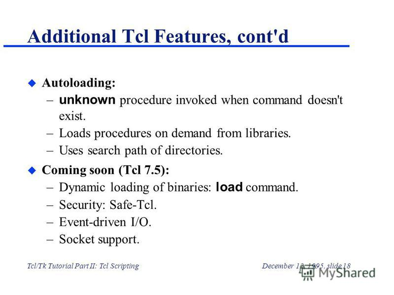 Tcl/Tk Tutorial Part II: Tcl ScriptingDecember 12, 1995, slide 18 Additional Tcl Features, cont'd u Autoloading: – unknown procedure invoked when command doesn't exist. –Loads procedures on demand from libraries. –Uses search path of directories. u C