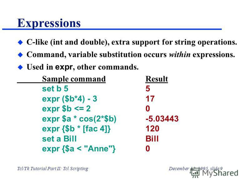 Tcl/Tk Tutorial Part II: Tcl ScriptingDecember 12, 1995, slide 9 Expressions u C-like (int and double), extra support for string operations. u Command, variable substitution occurs within expressions. Used in expr, other commands. Sample commandResul