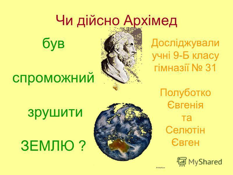 Чи дійсно Архімед був спроможний зрушити ЗЕМЛЮ ? Досліджували учні 9-Б класу гімназії 31 Полуботко Євгенія та Селютін Євген