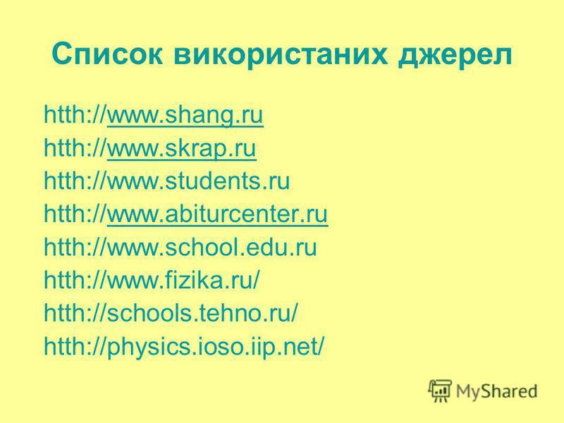 Список використаних джерел htth://www.shang.ruwww.shang.ru htth://www.skrap.ruwww.skrap.ru htth://www.students.ru htth://www.abiturcenter.ruwww.abiturcenter.ru htth://www.school.edu.ru htth://www.fizika.ru/ htth://schools.tehno.ru/ htth://physics.ios