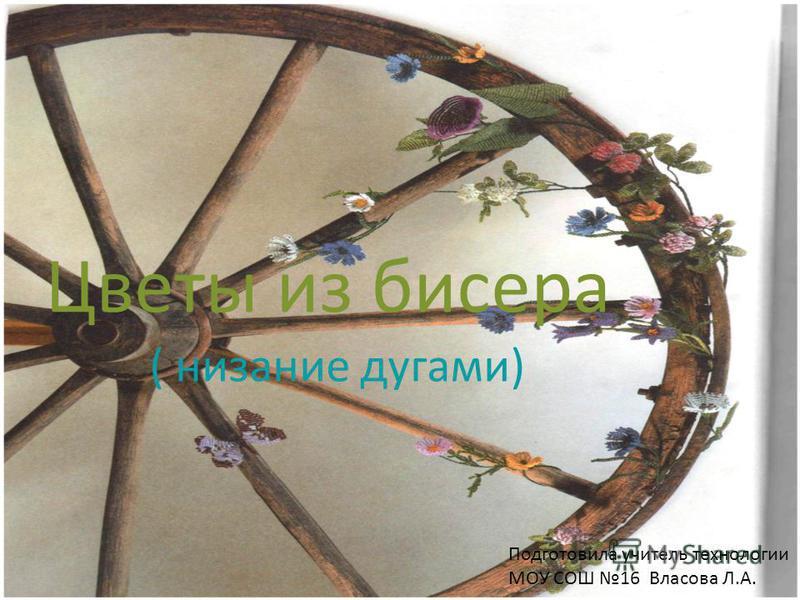 Цветы из бисера Подготовила учитель технологии МОУ СОШ 16 Власова Л.А. ( низание дугами)