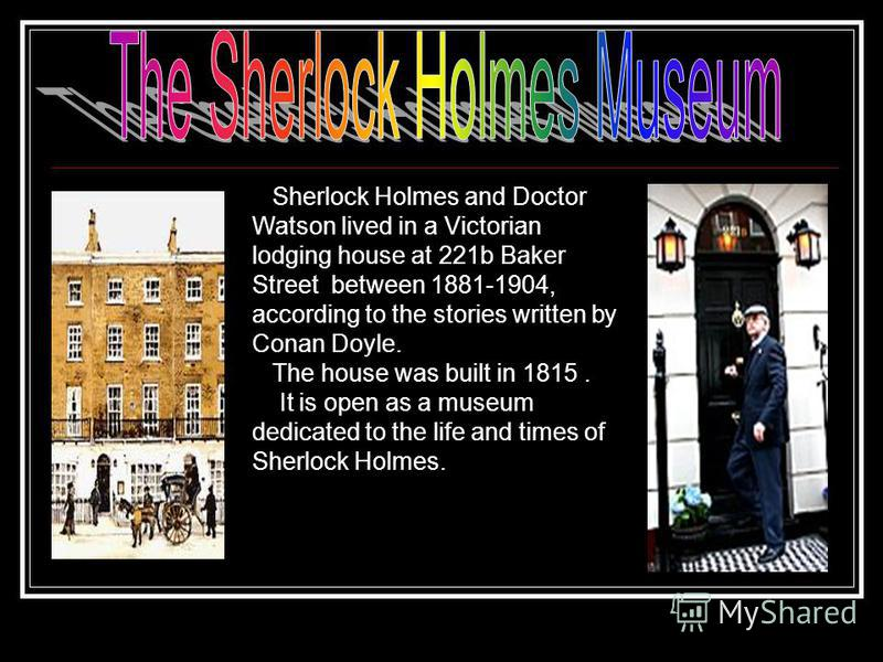 Sherlock Holmes and Doctor Watson lived in a Victorian lodging house at 221b Baker Street between 1881-1904, according to the stories written by Conan Doyle. The house was built in 1815. It is open as a museum dedicated to the life and times of Sherl
