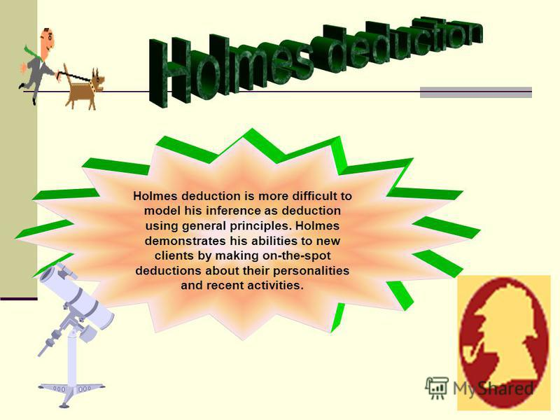 Holmes deduction is more difficult to model his inference as deduction using general principles. Holmes demonstrates his abilities to new clients by making on-the-spot deductions about their personalities and recent activities.