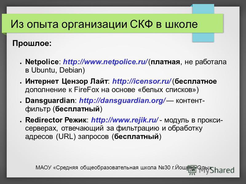 Прошлое: Netpolice: http://www.netpolice.ru/ (платная, не работала в Ubuntu, Debian) Интернет Цензор Лайт: http://icensor.ru/ (бесплатное дополнение к FireFox на основе «белых списков») Dansguardian: http://dansguardian.org/ контент- фильтр (бесплатн