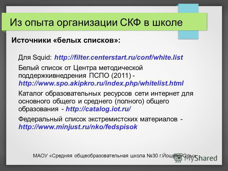 Источники «белых списков»: Для Squid: http://filter.centerstart.ru/conf/white.list Белый список от Центра методической поддержки внедрения ПСПО (2011) - http://www.spo.akipkro.ru/index.php/whitelist.html Каталог образовательных ресурсов сети интернет