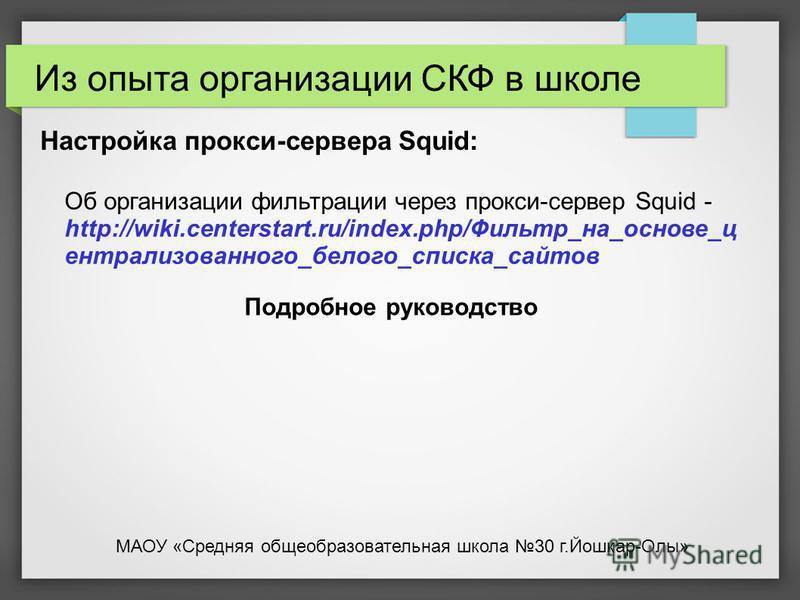 Настройка прокси-сервера Squid: Об организации фильтрации через прокси-сервер Squid - http://wiki.centerstart.ru/index.php/Фильтр_на_основе_ц централизованного_белого_списка_сайтов Подробное руководство Из опыта организации СКФ в школе МАОУ «Средняя