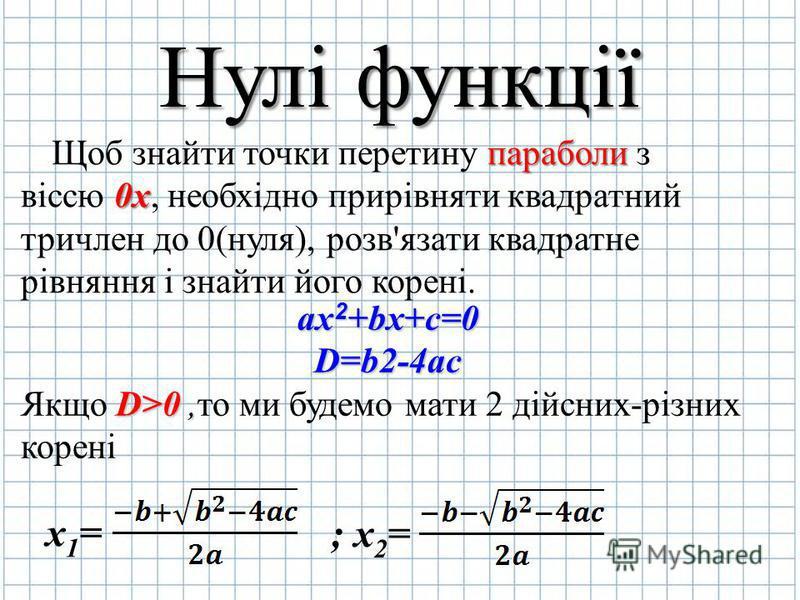 Нулі функції Щоб знайти точки перетину п пп параболи з віссю 0 00 0х, необхідно прирівняти квадратний тричлен до 0(нуля), розв'язати квадратне рівняння і знайти його корені. ax2+bx+c=0 D=b2-4ac Якщо D DD D>0,то ми будемо мати 2 дійсних-різних корені