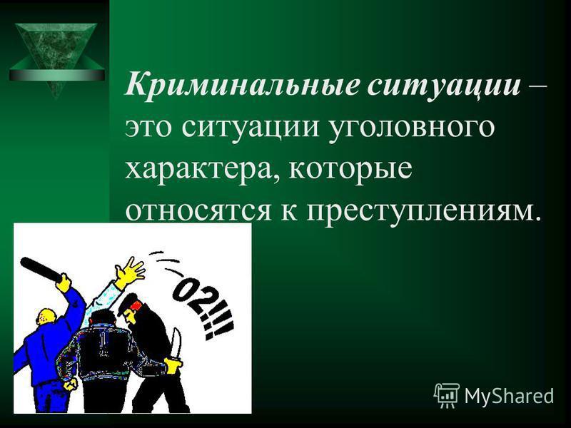 Криминальные ситуации – это ситуации уголовного характера, которые относятся к преступлениям.