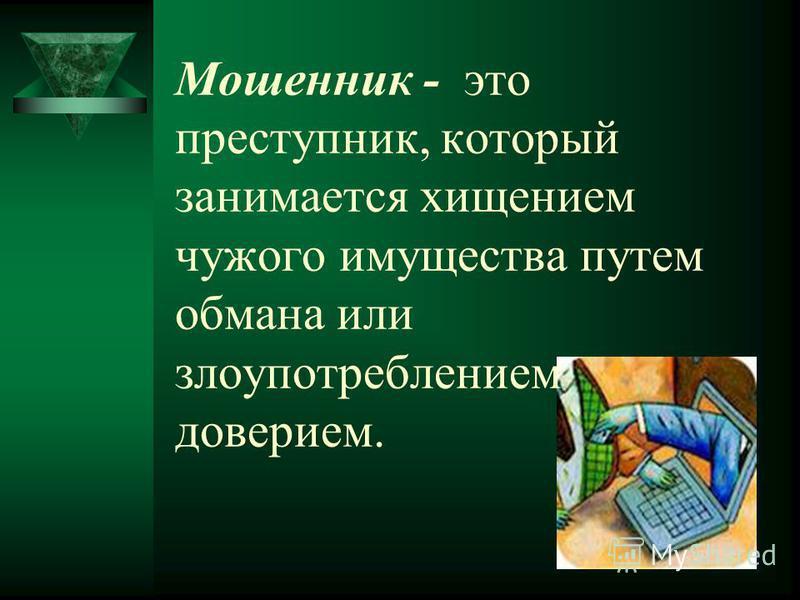Мошенник - это преступник, который занимается хищением чужого имущества путем обмана или злоупотреблением доверием.
