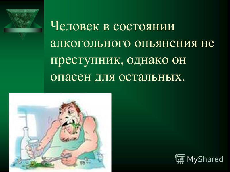 Человек в состоянии алкогольного опьянения не преступник, однако он опасен для остальных.
