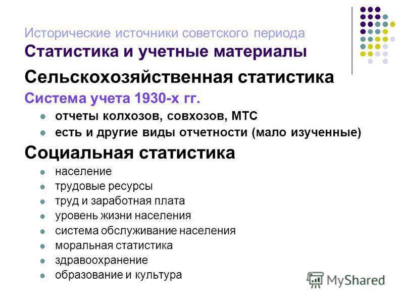 Исторические источники советского периода Статистика и учетные материалы Сельскохозяйственная статистика Система учета 1930-х гг. отчеты колхозов, совхозов, МТС есть и другие виды отчетности (мало изученные) Социальная статистика население трудовые р