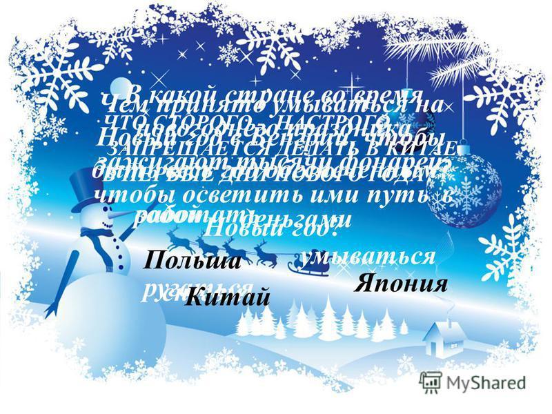 Чем принято умываться на Новый год в Венгрии, чтобы быть весь год обеспеченным ? водой деньгами снегом ЧТО СТОРОГО - НАСТРОГО ЗАПРЕЩАЕТСЯ ДЕЛАТЬ В КИТАЕ В ПЕРВЫЕ ДНИ НОВОГО ГОДА? работать умываться ругаться В какой стране во время новогоднего праздни