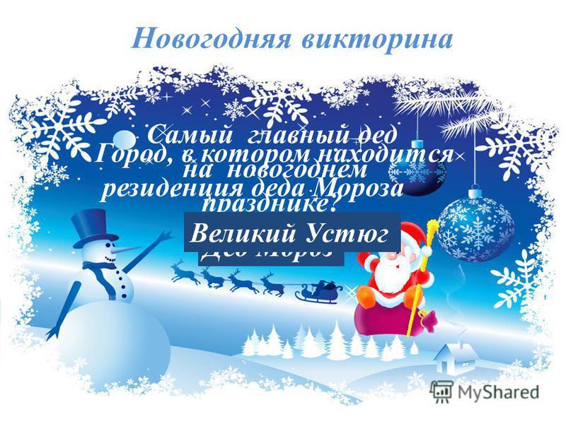 Самый главный дед на новогоднем празднике? Дед Мороз Новогодняя викторина Город, в котором находится резиденция деда Мороза Великий Устюг