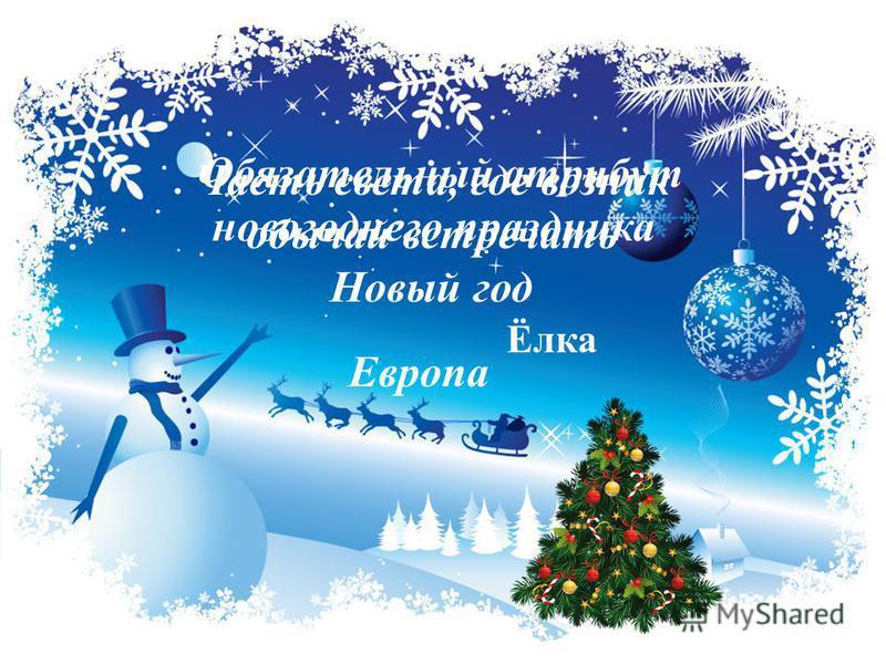 Часть света, где возник обычай встречать Новый год Европа Обязательный атрибут новогоднего праздника Ёлка