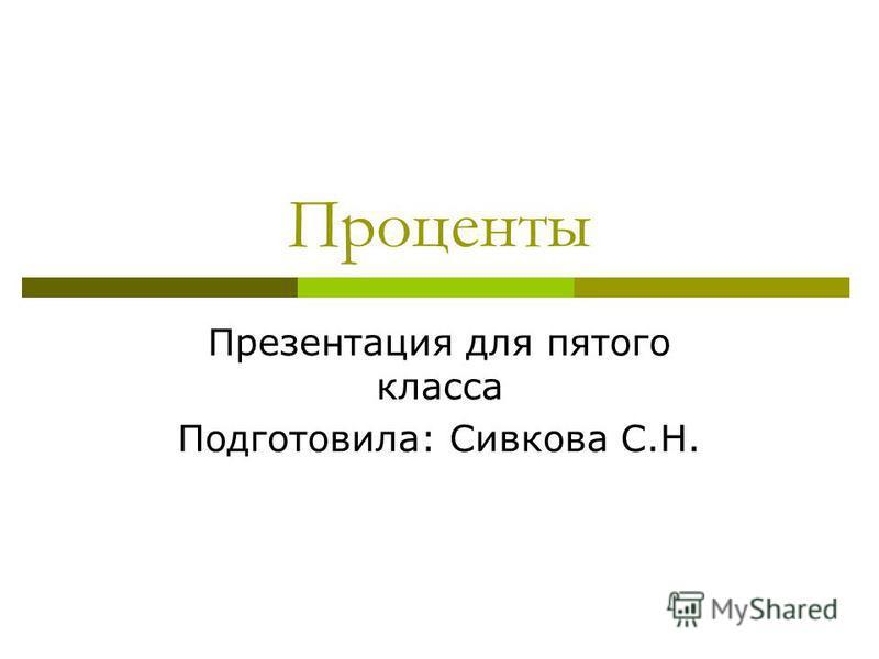 Проценты Презентация для пятого класса Подготовила: Сивкова С.Н.