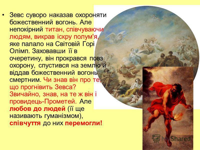 Зевс суворо наказав охороняти божественний вогонь. Але непокірний титан, співчуваючи людям, викрав іскру полум'я, яке палало на Світовій Горі Олімп. Заховавши її в очеретину, він прокрався повз охорону, спустився на землю й віддав божественний вогонь