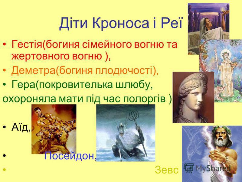 Діти Кроноса і Реї Гестія(богиня сімейного вогню та жертовного вогню ), Деметра(богиня плодючості), Гера(покровителька шлюбу, охороняла мати під час полоргів ), Аїд, Посейдон, Зевс