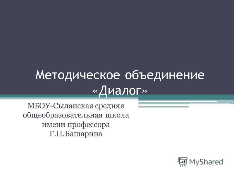 Методическое объединение «Диалог» М Б ОУ-Сыланская средняя общеобразовательная школа имени профессора Г.П.Башарина