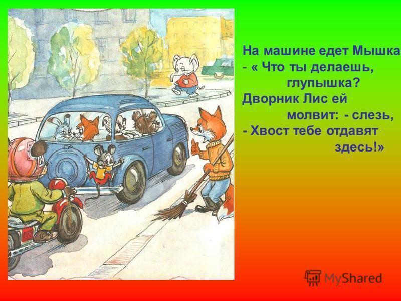 На машине едет Мышка - « Что ты делаешь, глупышка? Дворник Лис ей молвит: - слезь, - Хвост тебе отдавят здесь!»