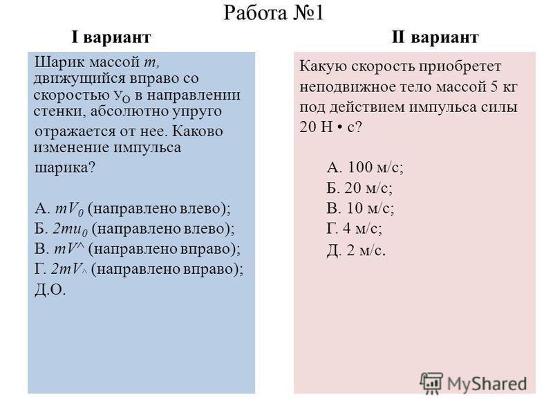 Работа 1 I вариант II вариант Шарик массой т, движущийся вправо со скоростью У О в направлении стенки, абсолютно упруго отражается от нее. Каково изменение импульса шарика? А. тV 0 (направлено влево); Б. 2 ти 0 (направлено влево); В. тV^ (направлено