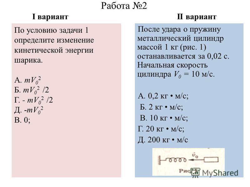 Работа 2 I вариант II вариант После удара о пружину металлический цилиндр массой 1 кг (рис. 1) останавливается за 0,02 с. Начальная скорость цилиндра V 0 = 10 м/с. А. 0,2 кг м/с; Б. 2 кг м/с; В. 10 кг м/с; Г. 20 кг м/с; Д. 200 кг м/с По условию задач
