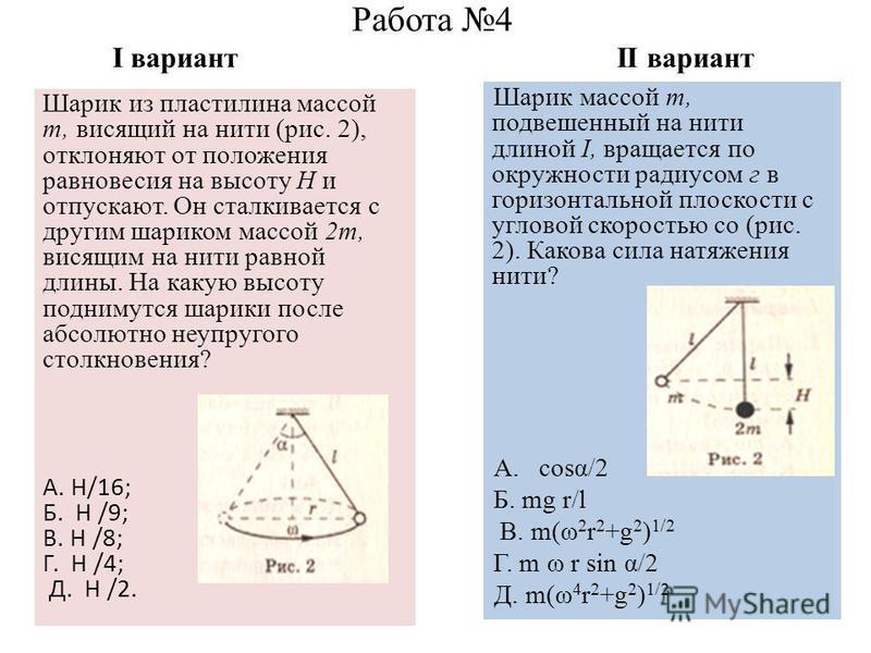 Работа 4 I вариант II вариант Шарик массой т, подвешенный на нити длиной I, вращается по окружности радиусом г в горизонтальной плоскости с угловой скоростью со (рис. 2). Какова сила натяжения нити? А. cosα/2 Б. mg r/l В. m(ω 2 r 2 +g 2 ) 1/2 Г. m ω