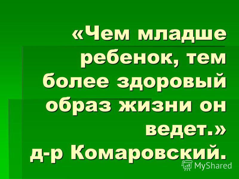 «Чем младше ребенок, тем более здоровый образ жизни он ведет.» д-р Комаровский.