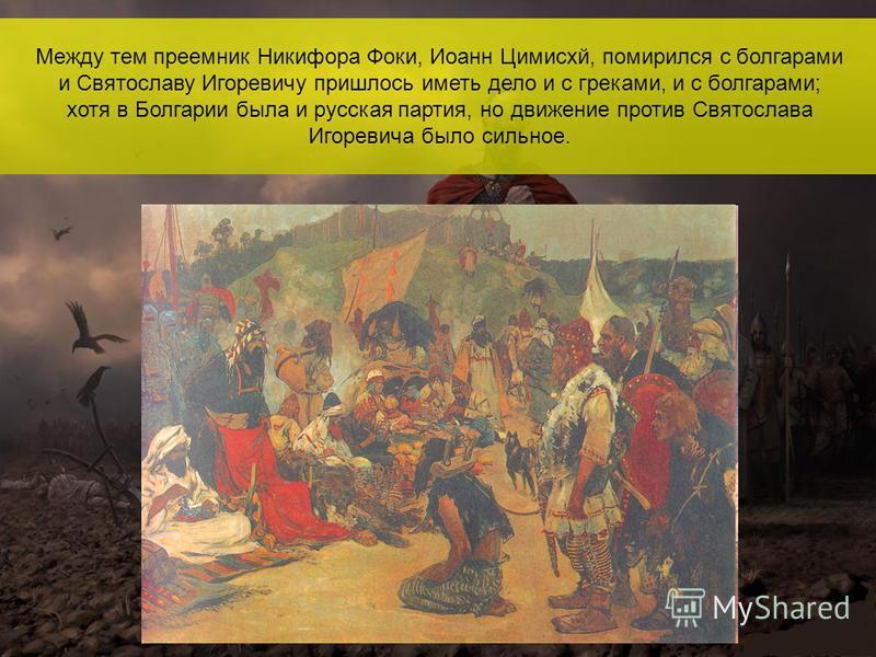 Между тем преемник Никифора Фоки, Иоанн Цимисхй, помирился с болгарами и Святославу Игоревичу пришлось иметь дело и с греками, и с болгарами; хотя в Болгарии была и русская партия, но движение против Святослава Игоревича было сильное.