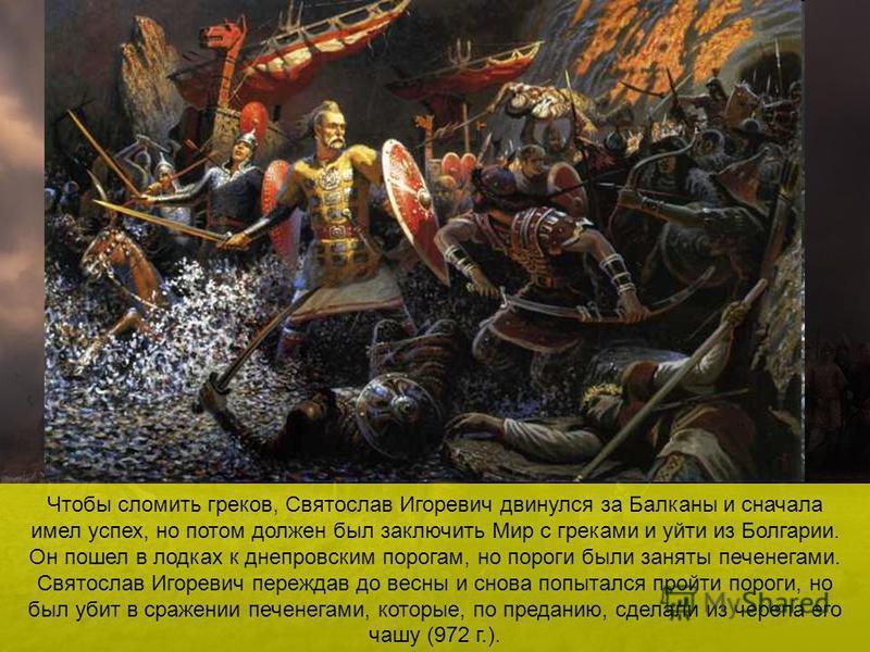 Чтобы сломить греков, Святослав Игоревич двинулся за Балканы и сначала имел успех, но потом должен был заключить Мир с греками и уйти из Болгарии. Он пошел в лодках к днепровским порогам, но пороги были заняты печенегами. Святослав Игоревич переждав