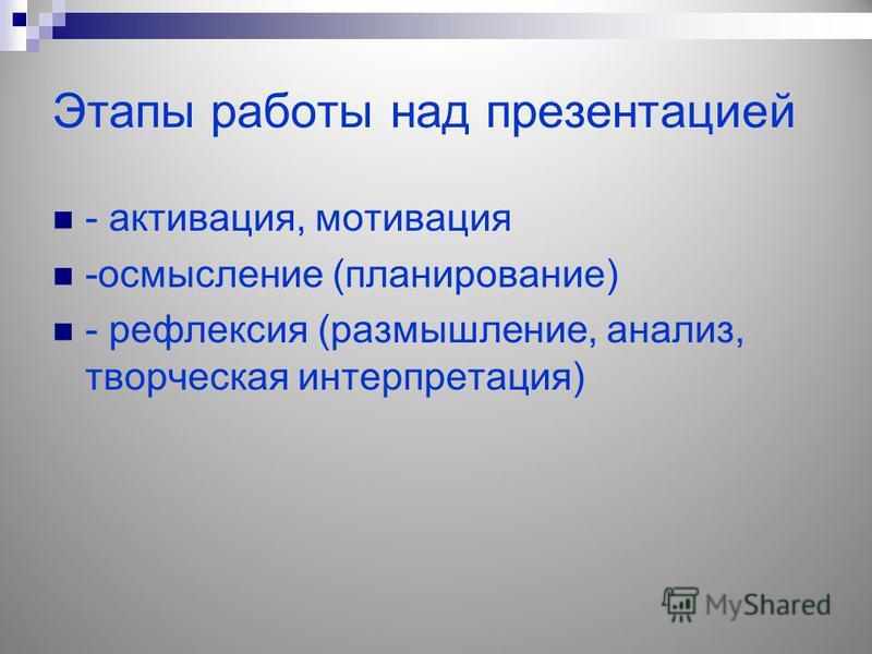 Этапы работы над презентацией - активация, мотивация -осмысление (планирование) - рефлексия (размышление, анализ, творческая интерпретация)