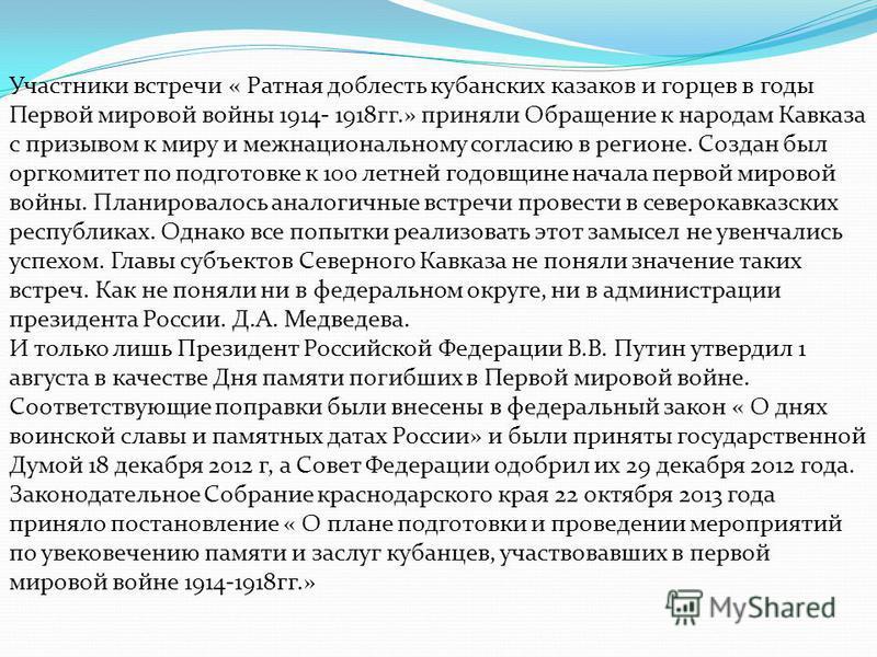 Участники встречи « Ратная доблесть кубанских казаков и горцев в годы Первой мировой войны 1914- 1918 гг.» приняли Обращение к народам Кавказа с призывом к миру и межнациональному согласию в регионе. Создан был оргкомитет по подготовке к 100 летней г