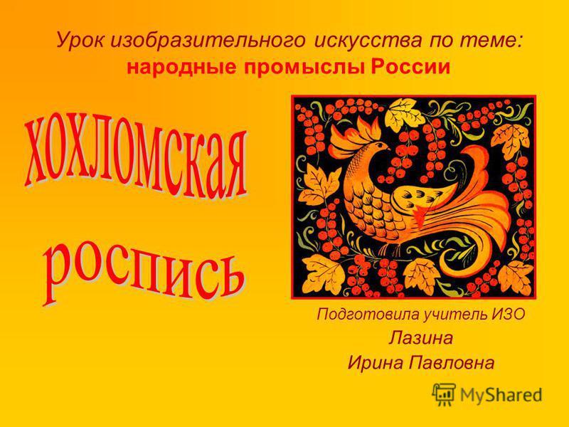 Урок изобразительного искусства по теме: народные промыслы России Подготовила учитель ИЗО Лазина Ирина Павловна