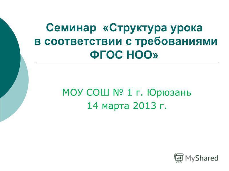 Семинар «Структура урока в соответствии с требованиями ФГОС НОО» МОУ СОШ 1 г. Юрюзань 14 марта 2013 г.