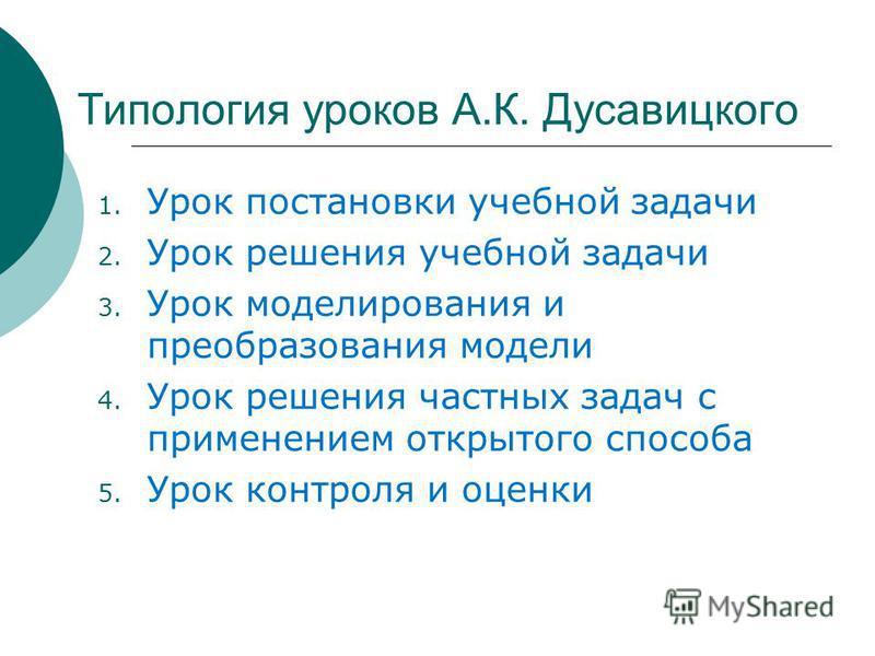 Типология уроков А.К. Дусавицкого 1. Урок постановки учебной задачи 2. Урок решения учебной задачи 3. Урок моделирования и преобразования модели 4. Урок решения частных задач с применением открытого способа 5. Урок контроля и оценки