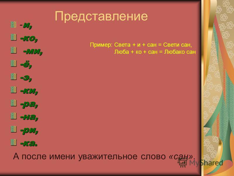 Представление и, - и,-ко, -ми, -ми,-ё,-э,-ки,-ра,-на,-три, -ка. А после имени уважительное слово «сан». Птример: Света + и + сан = Свети сан, Люба + ко + сан = Любако сан