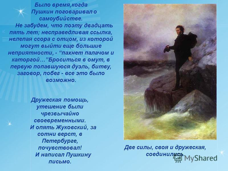 Было время,когда Пушкин поговаривал о самоубийстве. Не забудем, что поэту двадцать пять лет; несправедливая ссылка, нелепая ссора с отцом, из которой могут выйти еще большие неприятности, - пахнет палачом и каторгой…Броситься в омут, в первую попавшу