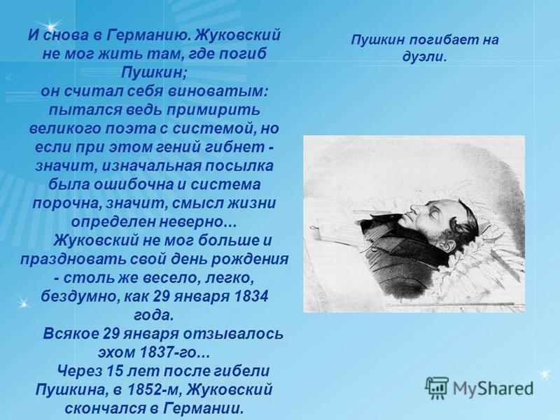 И снова в Германию. Жуковский не мог жить там, где погиб Пушкин; он считал себя виноватым: пытался ведь примирить великого поэта с системой, но если при этом гений гибнет - значит, изначальная посылка была ошибочна и система порочна, значит, смысл жи