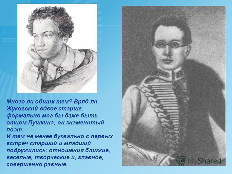 Много ли общих тем? Вряд ли. Жуковский вдвое старше, формально мог бы даже быть отцом Пушкина; он знаменитый поэт. И тем не менее буквально с первых встреч старший и младший подружились: отношения близкие, веселые, творческие и, главное, совершенно р